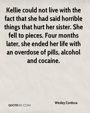 Wesley Cordova  - Kellie could not live with the fact that she had said horrible things that hurt her sister. She fell to pieces. Four months later, she ended her life with an overdose of pills, alcohol and cocaine.