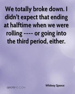 Whitney Spence  - We totally broke down. I didn't expect that ending at halftime when we were rolling ---- or going into the third period, either.