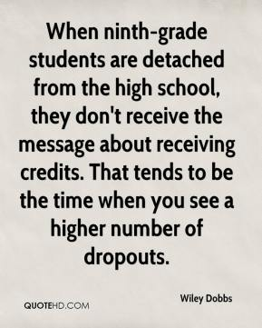 Wiley Dobbs  - When ninth-grade students are detached from the high school, they don't receive the message about receiving credits. That tends to be the time when you see a higher number of dropouts.