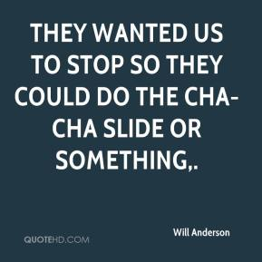 Will Anderson  - They wanted us to stop so they could do the cha-cha slide or something.