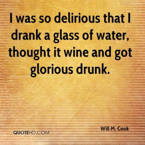 Will M. Cook - I was so delirious that I drank a glass of water, thought it wine and got glorious drunk.