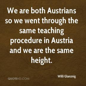 Willi Glanznig  - We are both Austrians so we went through the same teaching procedure in Austria and we are the same height.