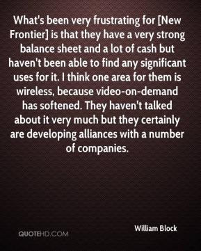 William Block  - What's been very frustrating for [New Frontier] is that they have a very strong balance sheet and a lot of cash but haven't been able to find any significant uses for it. I think one area for them is wireless, because video-on-demand has softened. They haven't talked about it very much but they certainly are developing alliances with a number of companies.