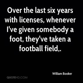 William Booker  - Over the last six years with licenses, whenever I've given somebody a foot, they've taken a football field.