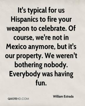 William Estrada  - It's typical for us Hispanics to fire your weapon to celebrate. Of course, we're not in Mexico anymore, but it's our property. We weren't bothering nobody. Everybody was having fun.