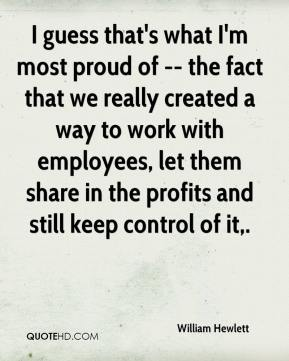 William Hewlett  - I guess that's what I'm most proud of -- the fact that we really created a way to work with employees, let them share in the profits and still keep control of it.