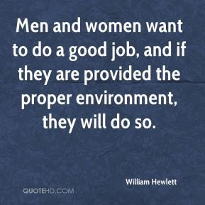 William Hewlett  - Men and women want to do a good job, and if they are provided the proper environment, they will do so.