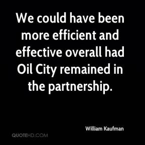 William Kaufman  - We could have been more efficient and effective overall had Oil City remained in the partnership.