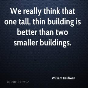 William Kaufman  - We really think that one tall, thin building is better than two smaller buildings.