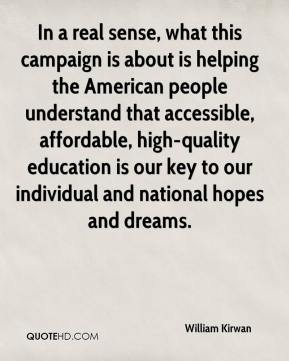 William Kirwan  - In a real sense, what this campaign is about is helping the American people understand that accessible, affordable, high-quality education is our key to our individual and national hopes and dreams.