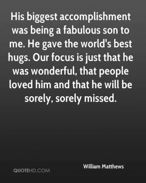 His biggest accomplishment was being a fabulous son to me. He gave the world's best hugs. Our focus is just that he was wonderful, that people loved him and that he will be sorely, sorely missed.