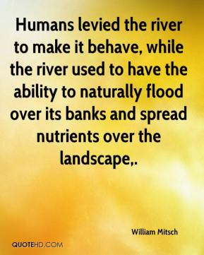William Mitsch  - Humans levied the river to make it behave, while the river used to have the ability to naturally flood over its banks and spread nutrients over the landscape.