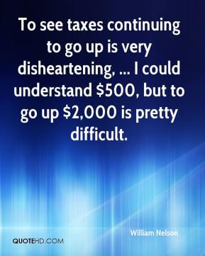 William Nelson  - To see taxes continuing to go up is very disheartening, ... I could understand $500, but to go up $2,000 is pretty difficult.