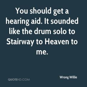 Wrong Willie  - You should get a hearing aid. It sounded like the drum solo to Stairway to Heaven to me.