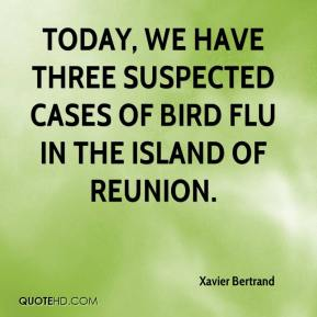 Xavier Bertrand  - Today, we have three suspected cases of bird flu in the island of Reunion.