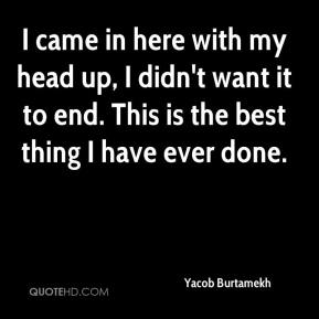 Yacob Burtamekh  - I came in here with my head up, I didn't want it to end. This is the best thing I have ever done.
