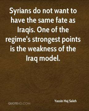 Yassin Haj Saleh  - Syrians do not want to have the same fate as Iraqis. One of the regime's strongest points is the weakness of the Iraq model.