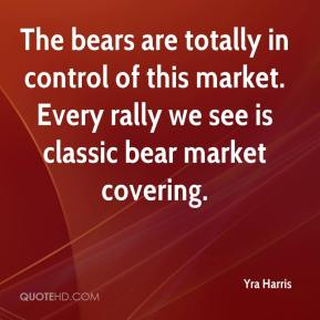 Yra Harris  - The bears are totally in control of this market. Every rally we see is classic bear market covering.