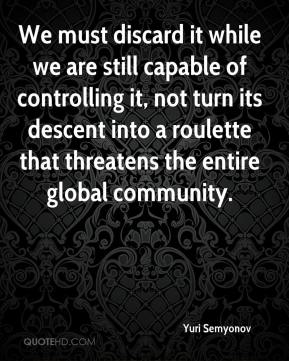 Yuri Semyonov  - We must discard it while we are still capable of controlling it, not turn its descent into a roulette that threatens the entire global community.