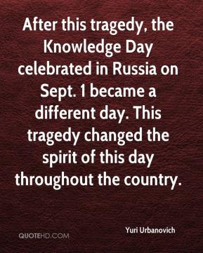 Yuri Urbanovich  - After this tragedy, the Knowledge Day celebrated in Russia on Sept. 1 became a different day. This tragedy changed the spirit of this day throughout the country.