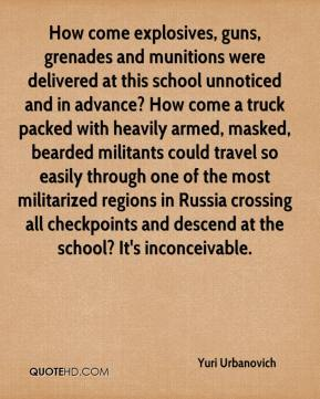 Yuri Urbanovich  - How come explosives, guns, grenades and munitions were delivered at this school unnoticed and in advance? How come a truck packed with heavily armed, masked, bearded militants could travel so easily through one of the most militarized regions in Russia crossing all checkpoints and descend at the school? It's inconceivable.