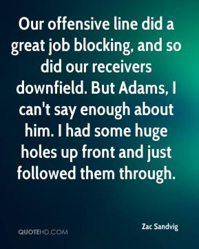 Our offensive line did a great job blocking, and so did our receivers downfield. But Adams, I can't say enough about him. I had some huge holes up front and just followed them through.