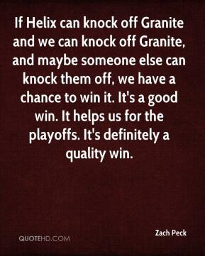 Zach Peck  - If Helix can knock off Granite and we can knock off Granite, and maybe someone else can knock them off, we have a chance to win it. It's a good win. It helps us for the playoffs. It's definitely a quality win.