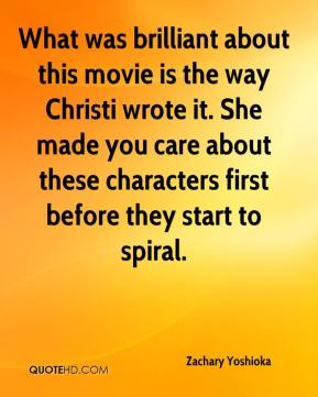 Zachary Yoshioka  - What was brilliant about this movie is the way Christi wrote it. She made you care about these characters first before they start to spiral.