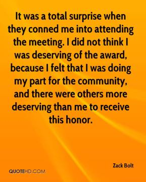 Zack Bolt  - It was a total surprise when they conned me into attending the meeting. I did not think I was deserving of the award, because I felt that I was doing my part for the community, and there were others more deserving than me to receive this honor.