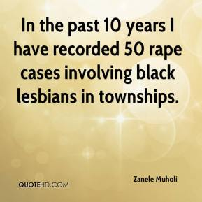 Zanele Muholi  - In the past 10 years I have recorded 50 rape cases involving black lesbians in townships.