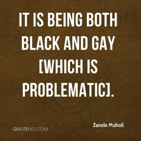 Zanele Muholi  - It is being both black and gay [which is problematic].