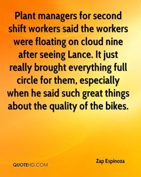 Zap Espinoza  - Plant managers for second shift workers said the workers were floating on cloud nine after seeing Lance. It just really brought everything full circle for them, especially when he said such great things about the quality of the bikes.