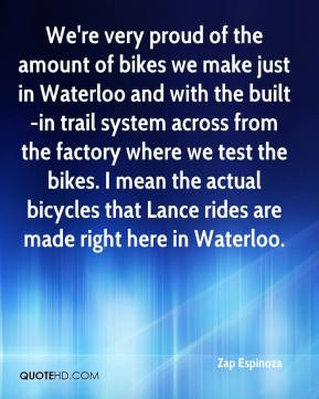 Zap Espinoza  - We're very proud of the amount of bikes we make just in Waterloo and with the built-in trail system across from the factory where we test the bikes. I mean the actual bicycles that Lance rides are made right here in Waterloo.