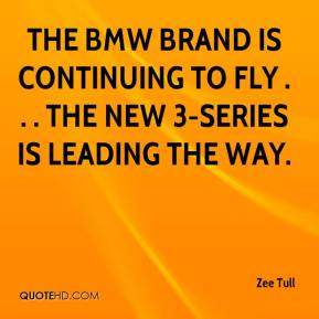 Zee Tull  - The BMW brand is continuing to fly . . . the new 3-series is leading the way.