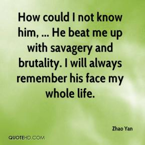 Zhao Yan  - How could I not know him, ... He beat me up with savagery and brutality. I will always remember his face my whole life.