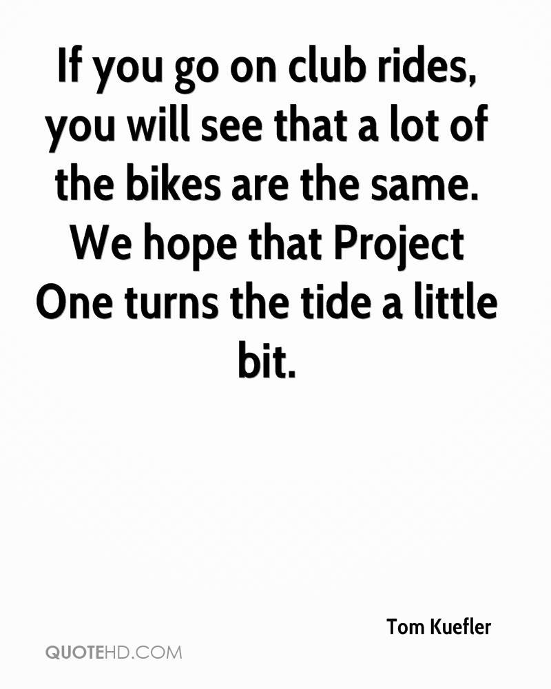 If you go on club rides, you will see that a lot of the bikes are the same. We hope that Project One turns the tide a little bit.