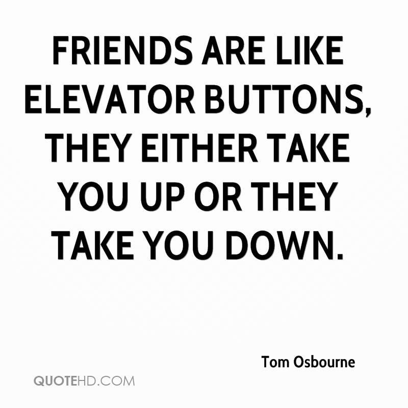 Friends are like elevator buttons, they either take you up or they take you down.