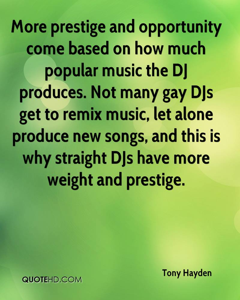 More prestige and opportunity come based on how much popular music the DJ produces. Not many gay DJs get to remix music, let alone produce new songs, and this is why straight DJs have more weight and prestige.