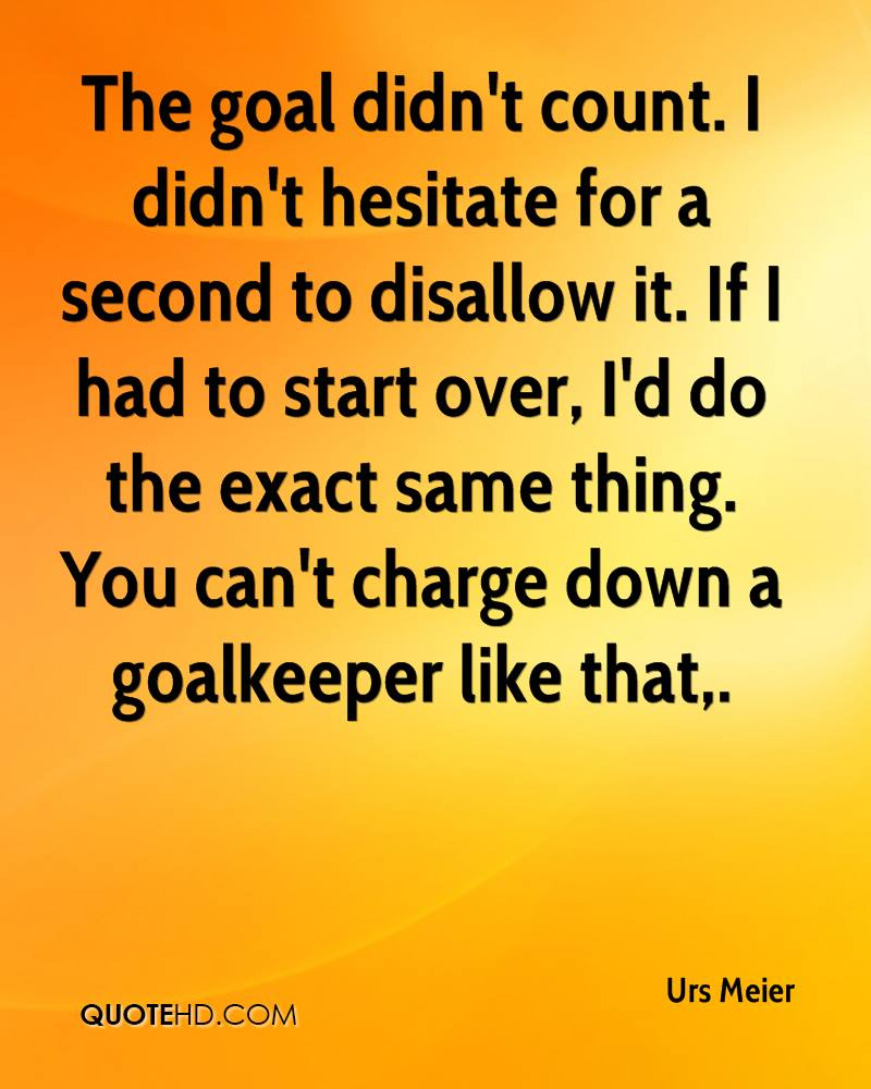 The goal didn't count. I didn't hesitate for a second to disallow it. If I had to start over, I'd do the exact same thing. You can't charge down a goalkeeper like that.