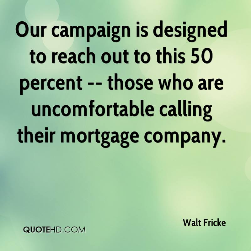 Our campaign is designed to reach out to this 50 percent -- those who are uncomfortable calling their mortgage company.