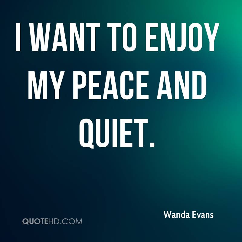 I want to enjoy my peace and quiet.