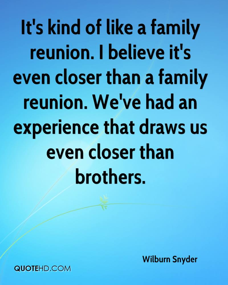 It's kind of like a family reunion. I believe it's even closer than a family reunion. We've had an experience that draws us even closer than brothers.