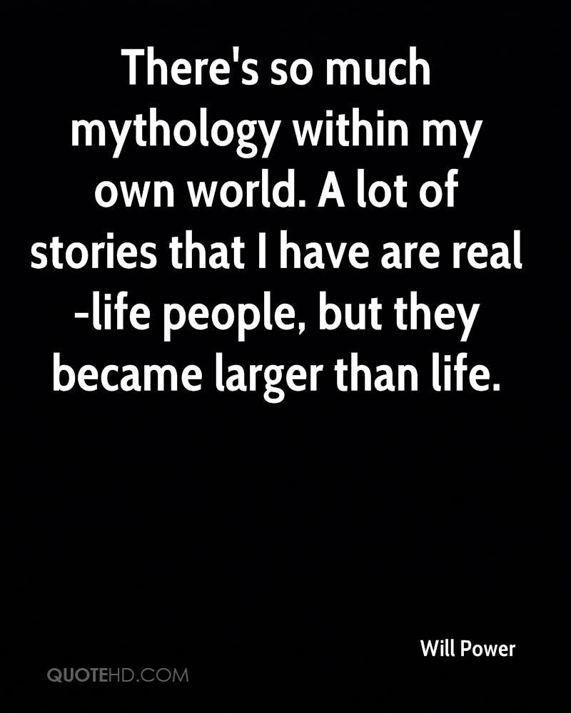 There's so much mythology within my own world. A lot of stories that I have are real-life people, but they became larger than life.