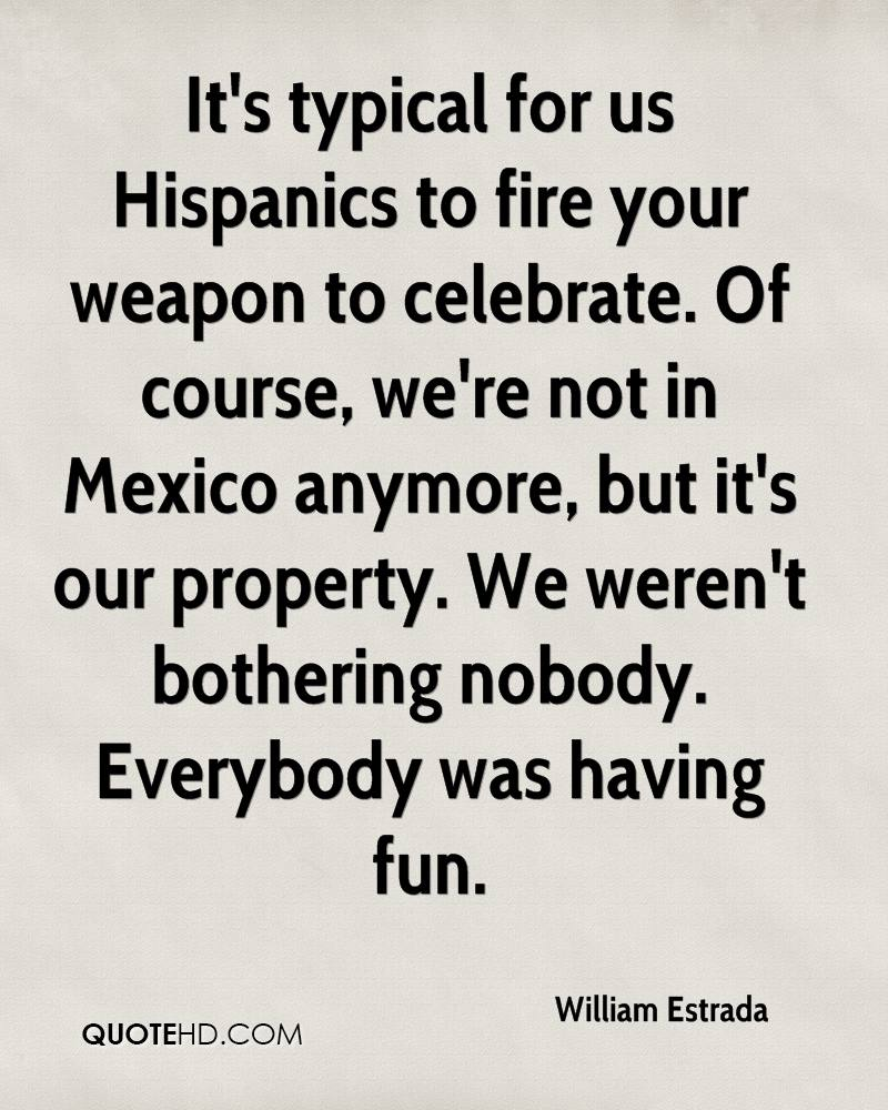 It's typical for us Hispanics to fire your weapon to celebrate. Of course, we're not in Mexico anymore, but it's our property. We weren't bothering nobody. Everybody was having fun.