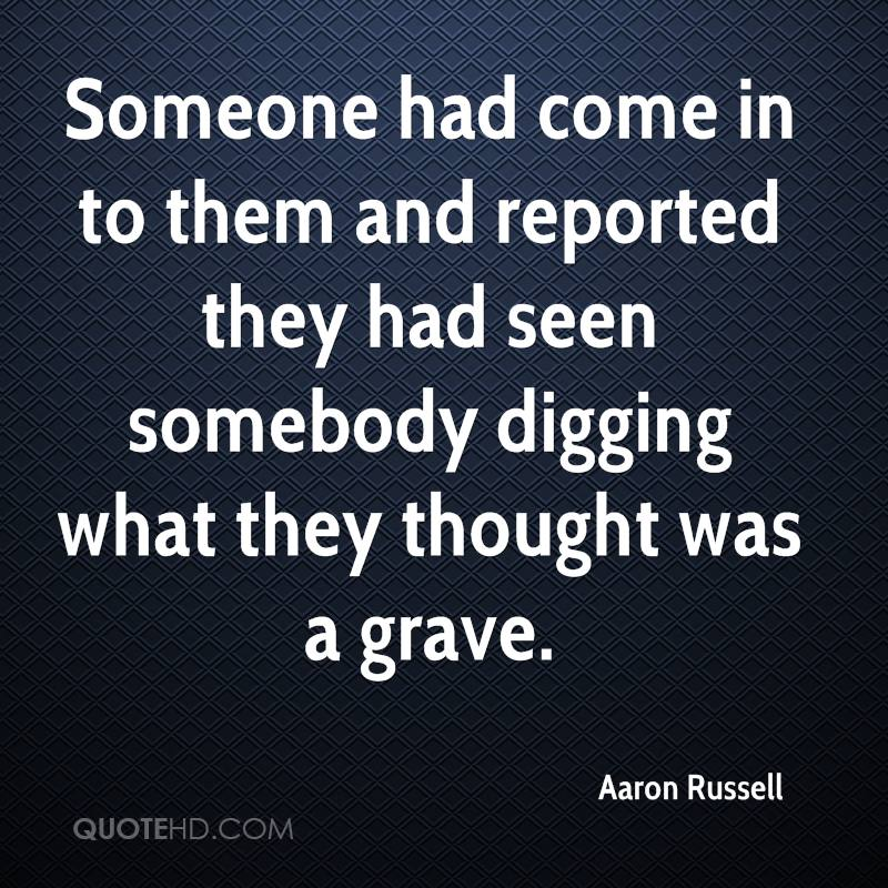 Someone had come in to them and reported they had seen somebody digging what they thought was a grave.