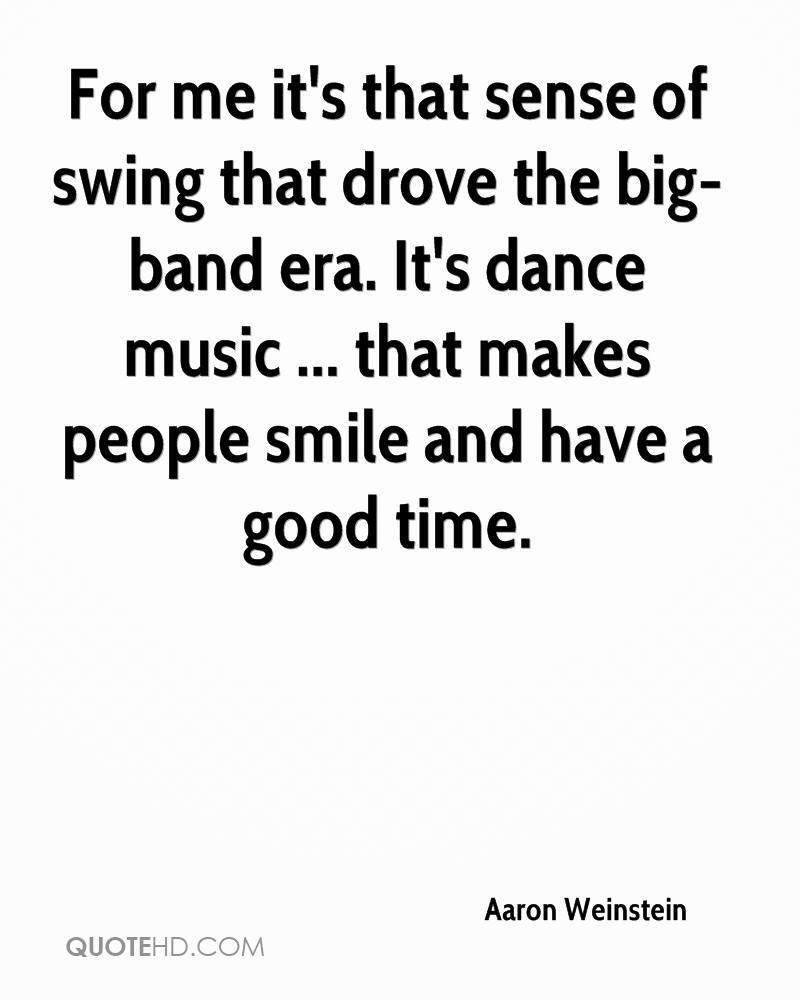 For me it's that sense of swing that drove the big-band era. It's dance music ... that makes people smile and have a good time.