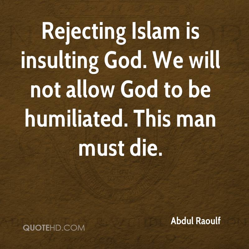 Rejecting Islam is insulting God. We will not allow God to be humiliated. This man must die.