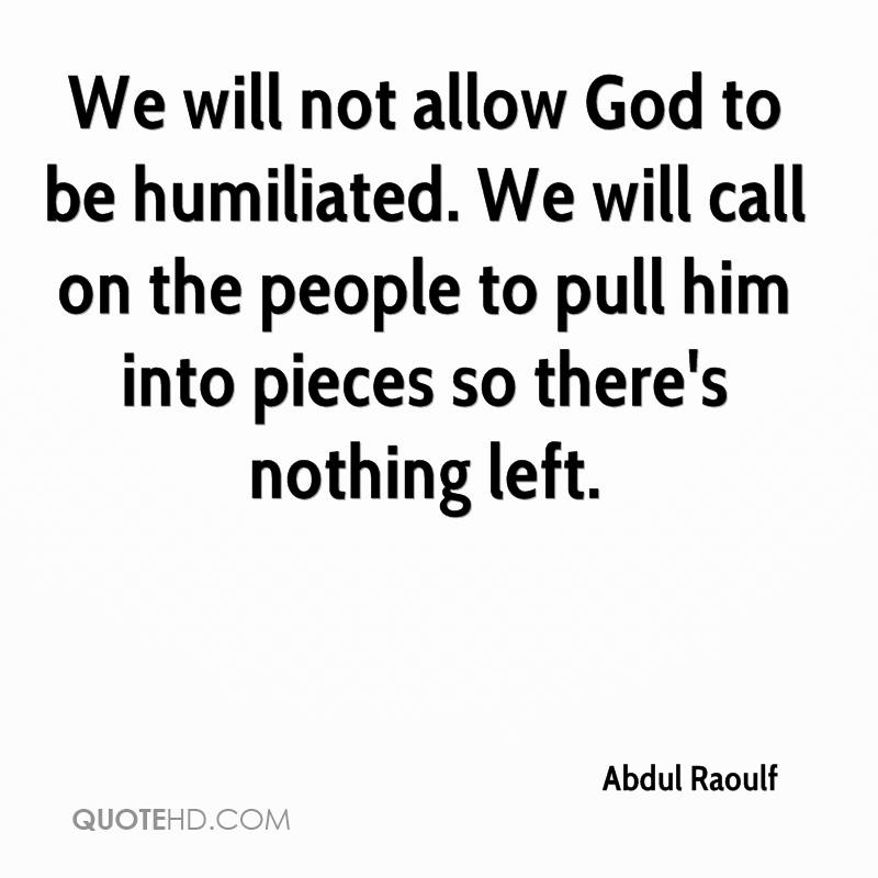 We will not allow God to be humiliated. We will call on the people to pull him into pieces so there's nothing left.