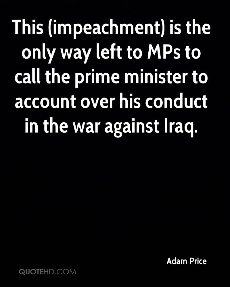 This (impeachment) is the only way left to MPs to call the prime minister to account over his conduct in the war against Iraq.
