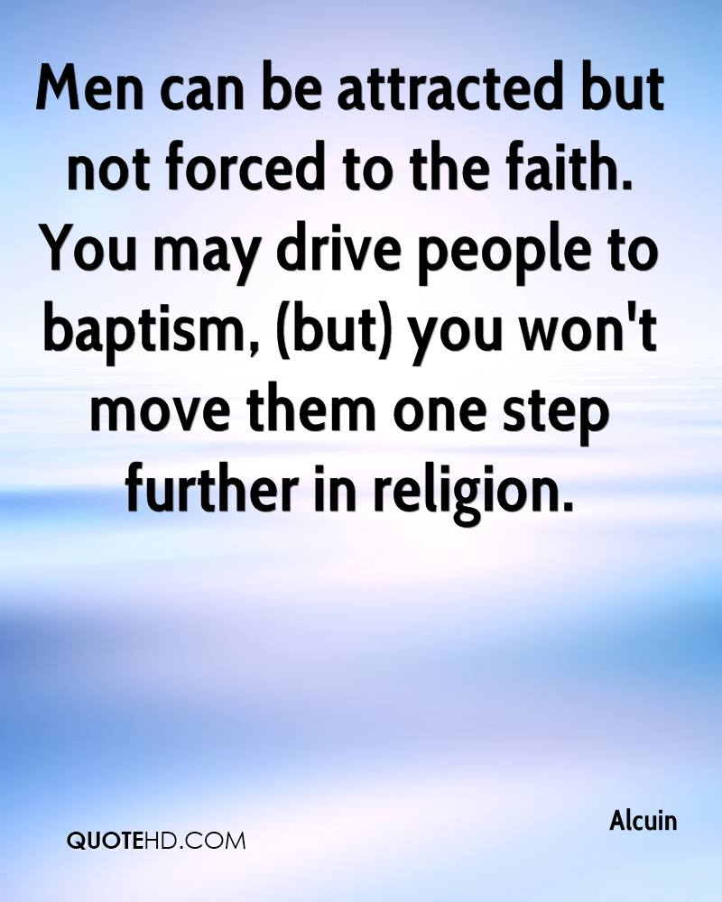 Men can be attracted but not forced to the faith. You may drive people to baptism, (but) you won't move them one step further in religion.